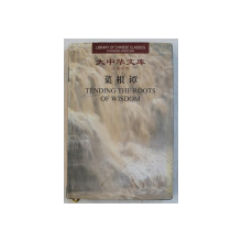 TENDING THE ROOTS OF WISDOM , EDITIE BILINGVA CHINEZA - ENGLEZA , compiled by HONG YINGMING , 2003