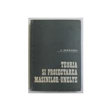 TEORIA SI PROIECTAREA MASINILOR - UNELTE de VASILE MORARU , 1985