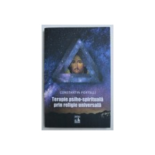 TERAPIE PSIHO - SPIRITUALA PRIN RELIGIE UNIVERSALA de CONSTANTIN PORTELLI , 2018