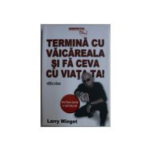 TERMINA CU VAICAREALA SI FA CEVA CU VIATA TA ! ED. a - II - a de LARRY WINGET , 2019