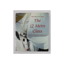 THE 12 METRE CLASS - THE HISTORY OF THE INTERNATIONAL 12 METRE CLASS FROM THE FIRST INTERNATIONAL RULE TO THE AMERICA 'S CUP by LUIGI LANG and DYER JONES , 2001