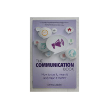 THE COMMUNICATION BOOK - HOW TO SAY IT , MEAN IT AND MAKE IT MATTER by EMMA LEDDEN , 2014
