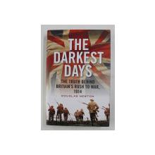 THE DARKEST DAYS - THE TRUTH BEHIND BRITAIN 'S RUSH TO WAR , 1914 by DOUGLAS NEWTON , 2014