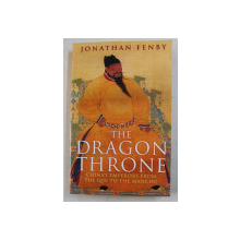 THE DRAGON THRONE , CHINA'S EMPERORS FROM THE QIN TO THE MANCHU , by JONATHAN FENBY , 2015