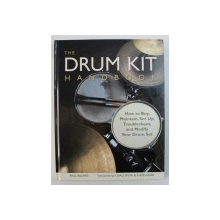 THE DRUM KIT HANDBOOK - HOW TO BUY , MAINTAIN , SET UP , TROUBLESHOOT , AND MODIFY YOUR DRUM SET by PAUL BALMER , 2012