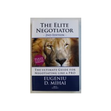 THE ELITE NEGOTIATOR - THE ULTIMATE GUIDE FOR NEGOTIATING LIKE A PRO by EUGENIU D . MIHAI , 2015