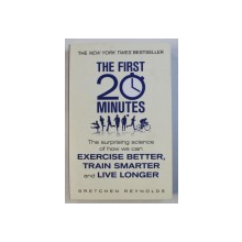 THE FIRST 20 MINUTES - THE SURPRISING SCIENCE OF HOW WE CAN EXERCISE BETTER , TRAIN SMARTER AND LIVE LONGER by GRETCHEN REYNOLDS , 2014
