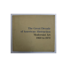 THE GREAT DECADE OF AMERICAN ABSTRACTIONISM , MODERNIST ART 1960 TO 1970 , text and catalogue by E.A. CARMEAN , JR. , 1974