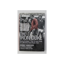 THE IRON DUKE - BOBYY WINDSOR - THE LIFE AND TIMES OF A WORKING - CLASS RUGBY HERO by BOBBY WINDSOR with PETER JACKSON , 2010