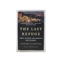 THE LAST REFUGE  - YEMEN , AL - QAEDA , AND AMERICA 'S WAR IN ARABIA by GREGORY D. JOHNSEN , 2014