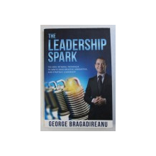 THE LEADERSHIP SPARK - THE NEW INTEGRAL TECHNIQUE TO IGNITE YOUR CREATIVE , INNOVATIVE , AND STRATEGIC LEADERSHIP by GEORGE BRAGADIREANU , 2016