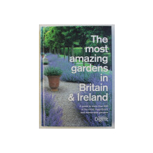 THE MOST AMAZING GARDENS IN BRITAIN AND IRELAND , A GUIDE TO MORE THAN 500 OF THE MOST MAGNIFICENT AND MEMORABLE GARDENS , 2010