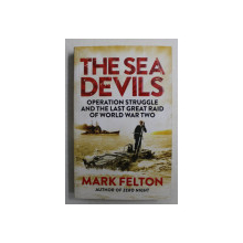 THE SEA DEVILS  - OPERATION STRUGGLE AND THE LAST GREAT RAID OF WORLD WAR TWO by MARK FELTON , 2015