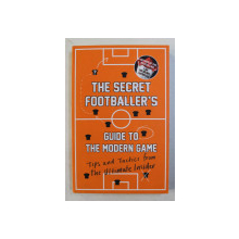 THE SECRET FOOTBALLER ' S  , GUIDE TO MODERN GAME , TIPS AND TACTICS FROM THE ULTIMATE INSIDER , 2016