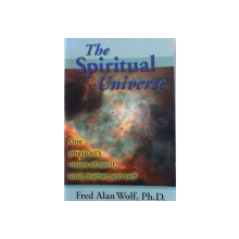 THE SPIRITUAL UNIVERSE  - ONE PHYSICIST 'S VISION OF SPIRIT , SOUL, MATTER , AND SELF by FRED ALAN WOLF , 1999