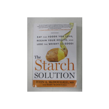 THE STARCH SOLUTION - EAT THE FOODS YOU LOVE , REGAIN YOUR HEALTH , AND LOSE THE WEIGHT FOR GOOD ! by JOHN A. McDOUGALL and MARY McDOUGALL , 2012