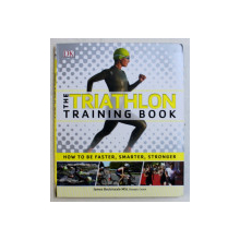 THE TRIATHLON , TRAINING BOOK , HOW TO BE FASTER , SMARTER , STRONGER by JAMES BECKINSALE , 2016
