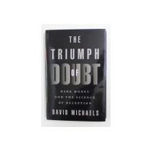 THE TRIUMPH OF DOUBT - DARK MONEY AND THE SCIENCE OF DECEPTION by DAVID MICHAELS , 2020