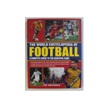 THE WORLD ENCYCLOPEDIA OF FOOTBALL - A COMPLETE GUIDE TO THE BEAUTIFUL GAME by TOM MACDONALD , 2010