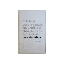 THIS BOOK DOESN ' T CONTAIN ANY CONCLUSIVE , ABSOLUTE TRUTHS . JUST A LOT OF CONSIDERATIONS by COLIN WRIGHT , 2014