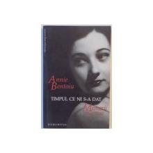TIMPUL CE NI S-A DAT , MEMORII 1944-1947 , EDITIA A DOUA  de ANNIE BENTOIU 2007