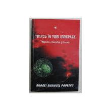 TIMPUL IN TREI IPOSTAZE , TERESTRU , METAFIZIC SI COSMIC de ANDREI EMANUEL POPESCU , 2005 *DEDICATIE , *CONTINE SUBLINIERI IN TEXT