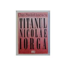 TITANUL NICOLAE IORGA de DAN SMANTANESCU