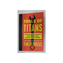 TOOLS OF TITANS - THE TACTICS , ROUTUNES AND HABITS OF BILLIONAIRES , ICONS AND WORLD - CLASS PERFORMERS by TIM FERRISS , 2016