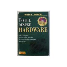TOTUL DESPRE HARDWARE - GHID COMPLET PENTRU TOATE TIPURILE DE COMPONENTE HARDWARE PENTRU PC de WINN L. ROSCH , 1998