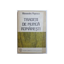 TRADITII DE MUNCA ROMANESTI de ALEXANDRU POPESCU, 1986 *CONTINE DEDICATIA AUTORULUI