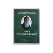 """TRAIRE IN """" FRUMUSETE TAINUITA """" - DESPRE SALVAREA IN DUH SI ADEVAR de DANIELA GEORGESCU - O CARTE - INTERVIU CU PR . PANTELIMON , 2017"""