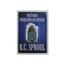 TRATAREA PROBLEMELOR DIFICILE de R. C. SPROUL , 2002