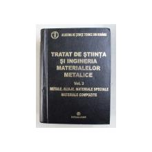 TRATAT DE STIINTA SI INGINERIA MATERIALELOR METALICE , VOL. III , METALE , ALIAJE MATERIALE SPECIALE , MATERIALE COMPOZITE de PROF. DR. ING. MARIA PETRESCU , 2009