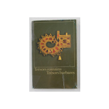 TRESORS ROMAINS - TRESORS BARBARES - INDUSTRIE D 'ART A LA FIN DE L 'ANTIQUITE ET AU DEBUT DU MOYEN AGE , 1979 , PREZINTA INSEMNARI SI SUBLINIERI CU CREIONUL *