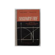TRIGONOMETRIE  - MANUAL PENTRU CLASA A X-A UMANISTICA de POPESCU GHEORGHE si SCHUSLER ALFRED , 1963