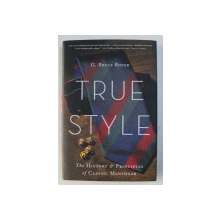 TRUE STYLE - THE HISTORY & PRINCIPLES OF CLASSIC MENSWEAR by G. BRUCE BOYER , 2015
