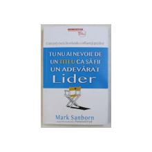 TU NU AI NEVOIE DE UN TITLU CA SA FII UN ADEVARAT LIDER de MARK SANBORN , 2019