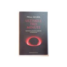 ULTIMELE TREI MINUTE , IPOTEZE PRIVIND SOARTA UNIVERSULUI de PAUL DAVIES , EDITIA A DOUA , 2008