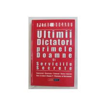 ULTIMII DICTATORI , PRIMELE DOAMNE SI SERVICIILE SECRETE de PETRE DOGARU , 2004