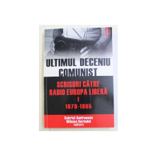 ULTIMUL DECENIU COMUNIST  - SCRISORI CATRE RADIO EUROPA LIBERA  , VOLUMUL I  - 1979 - 1985 de GABRIEL ANDREESCU si MIHNEA BERINDEI , 2010