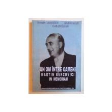 UN OM INTRE OAMENI -  MARTIN BERCOVICI - IN MEMORIAM 1902 - 1971 de ALEXANDRU CEZAR IONESCU ...COSTIN RUCAREANU , 2010