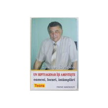UN SEPTUAGENAR ISI AMINTESTE  - OAMENI , LOCURI , INTAMPLARI  de LUCIAN BELCEA , 2000 , DEDICATIE*