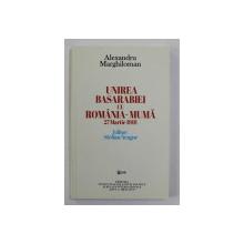 UNIREA BASARABIEI CU ROMANIA - MUMA , 27 MARTIE 1918 de ALEXANDRU MARGHILOMAN , 2018