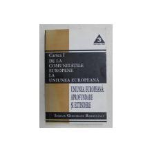 UNIUNEA EUROPEANA  - APROFUNDARE SI EXTINDERE , CARTEA I - DE LA COMUNITATILE EUROPENE LA UNIUNEA EUROPEANA de IORDAN GHEORGHE BARBULESCU , 2001