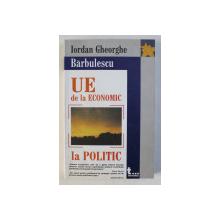 UNIUNEA EUROPEANA - DE LA ECONOMIC LA POLITIC de IORDAN GH. BARBULESCU , 2005
