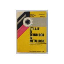 UTILAJE SI TEHNOLOGII IN METALURGIE  - MANUAL PENTRU LICEE INDUSTRIALE , CLASA A X -A de SANDA OPREA ...LADISLAU VLAD , 1980