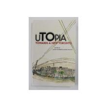 UTOPIA TOWARDS A NEW TORONTO , edited by JASON MCBRIDE and ALANA WILCOX , 2005