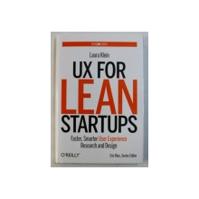 UX FOR LEAN STARTUPS - FASTER , SMARTER USER EXPERIENCE RESEARCH AND DESIGN by LAURA KLEIN , 2013