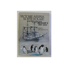 VICTORIE ASUPRA NOPTII POLARE - EXPEDITIA  ANTARTICA A NAVEI BELGICA 1897 - 1899 de ADRIEN DE GERLACHE , 1998