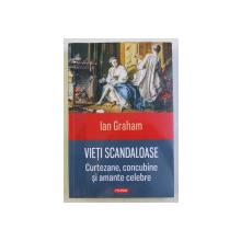 VIETI SCANDALOASE  - CURTEZANE , CONCUBINE SI AMANTE CELEBRE de IAN GRAHAM , 2015
